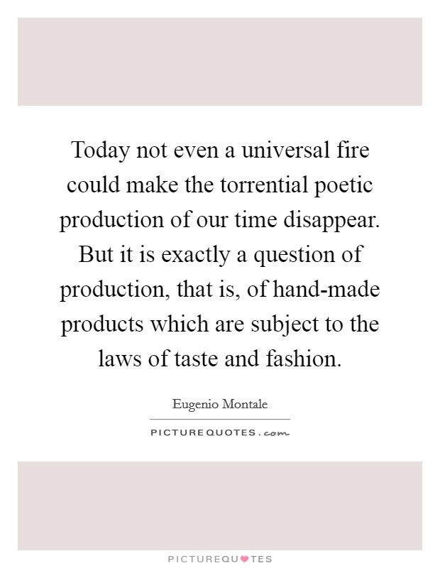 Today not even a universal fire could make the torrential poetic production of our time disappear. But it is exactly a question of production, that is, of hand-made products which are subject to the laws of taste and fashion Picture Quote #1