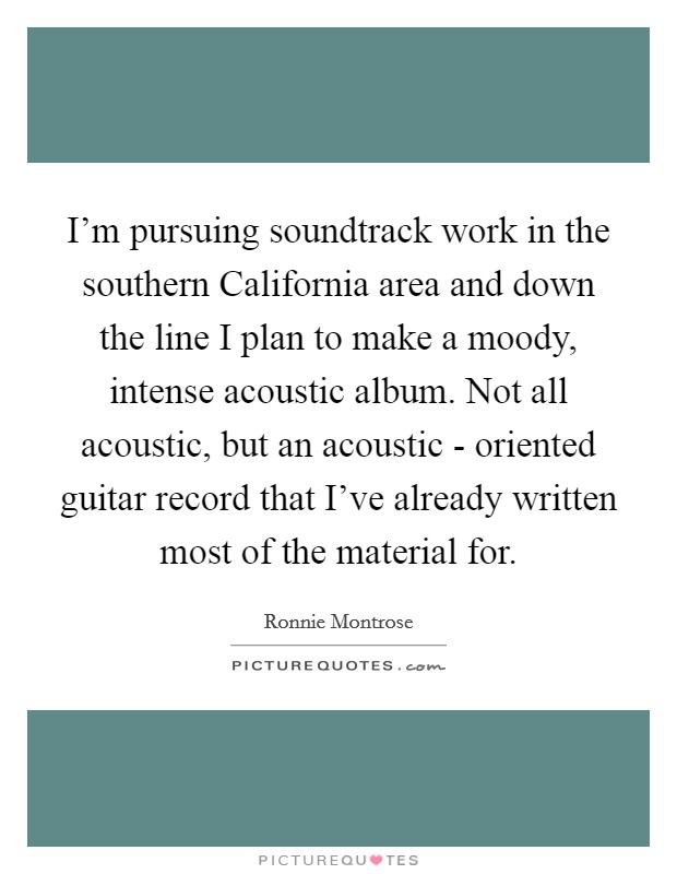 I'm pursuing soundtrack work in the southern California area and down the line I plan to make a moody, intense acoustic album. Not all acoustic, but an acoustic - oriented guitar record that I've already written most of the material for Picture Quote #1
