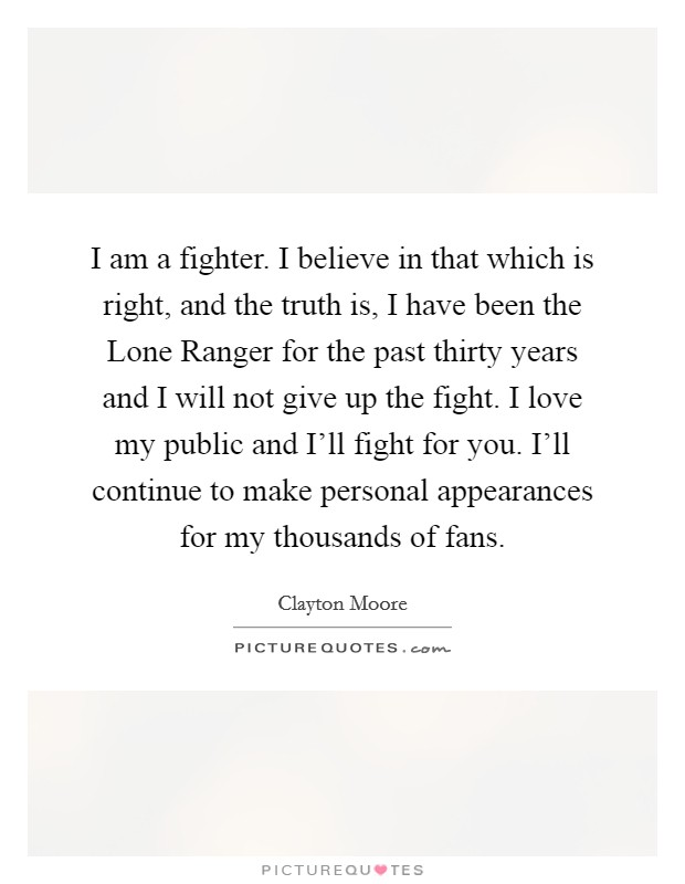 I am a fighter. I believe in that which is right, and the truth is, I have been the Lone Ranger for the past thirty years and I will not give up the fight. I love my public and I'll fight for you. I'll continue to make personal appearances for my thousands of fans Picture Quote #1