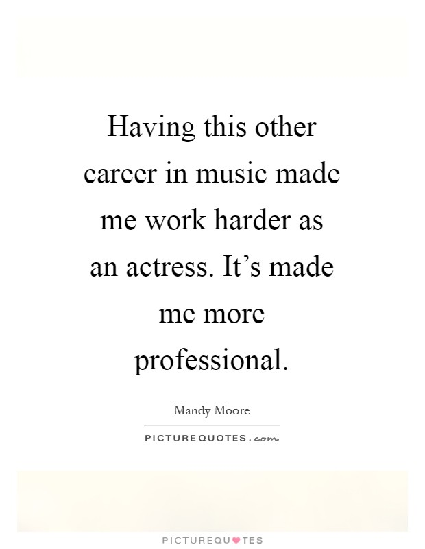Having this other career in music made me work harder as an actress. It's made me more professional Picture Quote #1