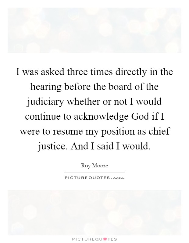 I was asked three times directly in the hearing before the board of the judiciary whether or not I would continue to acknowledge God if I were to resume my position as chief justice. And I said I would Picture Quote #1