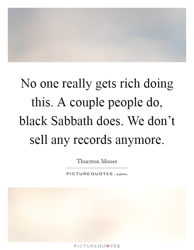 No one really gets rich doing this. A couple people do, black Sabbath does. We don't sell any records anymore Picture Quote #1