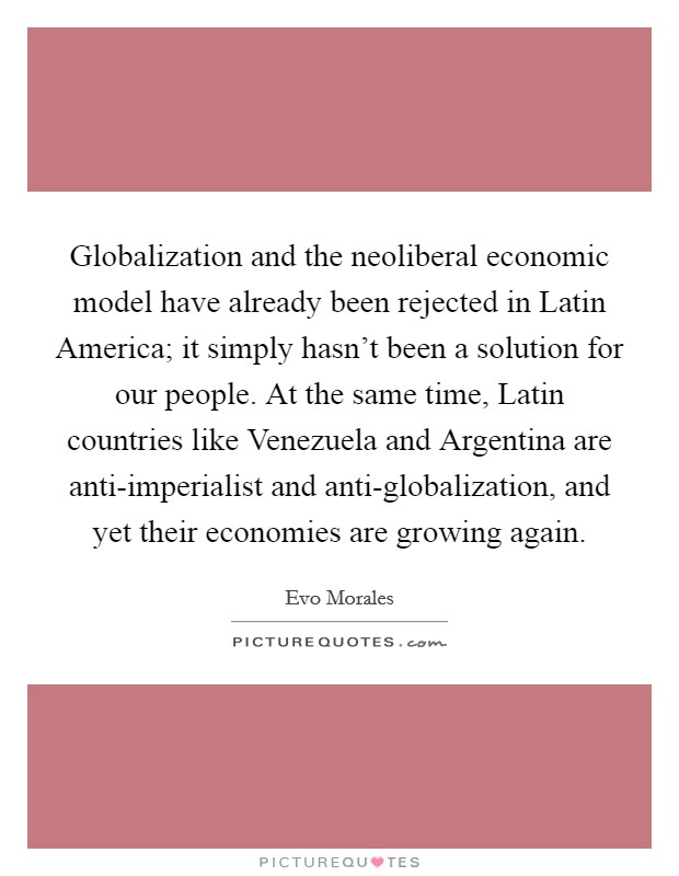 Globalization and the neoliberal economic model have already been rejected in Latin America; it simply hasn't been a solution for our people. At the same time, Latin countries like Venezuela and Argentina are anti-imperialist and anti-globalization, and yet their economies are growing again Picture Quote #1