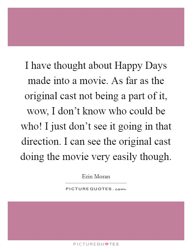 I have thought about Happy Days made into a movie. As far as the original cast not being a part of it, wow, I don't know who could be who! I just don't see it going in that direction. I can see the original cast doing the movie very easily though Picture Quote #1