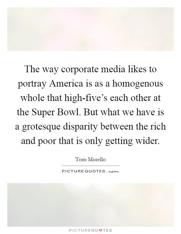 The way corporate media likes to portray America is as a homogenous whole that high-five's each other at the Super Bowl. But what we have is a grotesque disparity between the rich and poor that is only getting wider Picture Quote #1