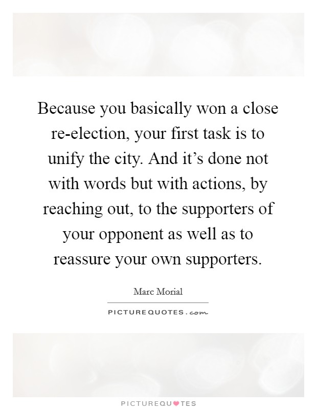 Because you basically won a close re-election, your first task is to unify the city. And it's done not with words but with actions, by reaching out, to the supporters of your opponent as well as to reassure your own supporters Picture Quote #1
