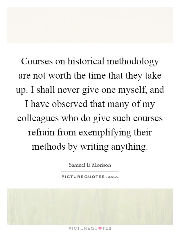 Courses on historical methodology are not worth the time that they take up. I shall never give one myself, and I have observed that many of my colleagues who do give such courses refrain from exemplifying their methods by writing anything Picture Quote #1