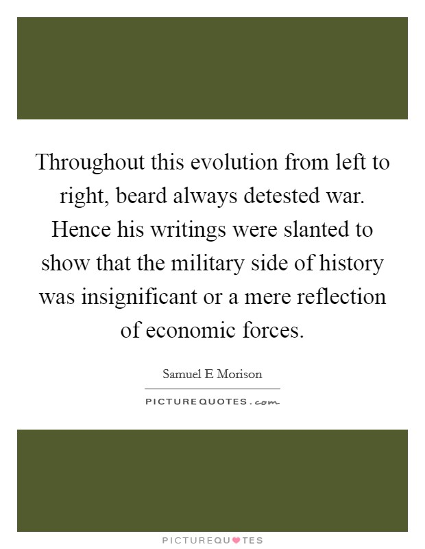 Throughout this evolution from left to right, beard always detested war. Hence his writings were slanted to show that the military side of history was insignificant or a mere reflection of economic forces Picture Quote #1