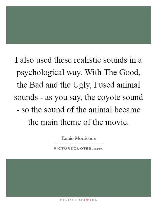 I also used these realistic sounds in a psychological way. With The Good, the Bad and the Ugly, I used animal sounds - as you say, the coyote sound - so the sound of the animal became the main theme of the movie Picture Quote #1
