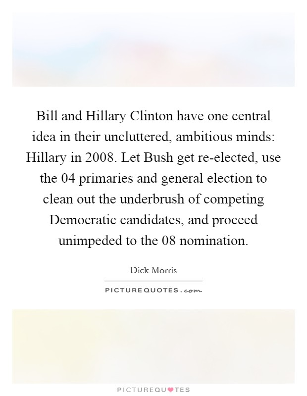 Bill and Hillary Clinton have one central idea in their uncluttered, ambitious minds: Hillary in 2008. Let Bush get re-elected, use the  04 primaries and general election to clean out the underbrush of competing Democratic candidates, and proceed unimpeded to the  08 nomination Picture Quote #1
