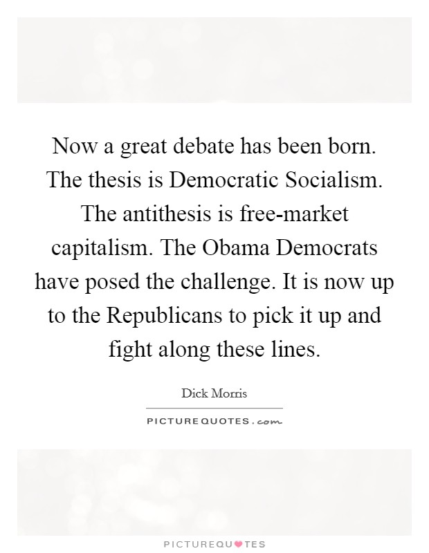 Now a great debate has been born. The thesis is Democratic Socialism. The antithesis is free-market capitalism. The Obama Democrats have posed the challenge. It is now up to the Republicans to pick it up and fight along these lines Picture Quote #1