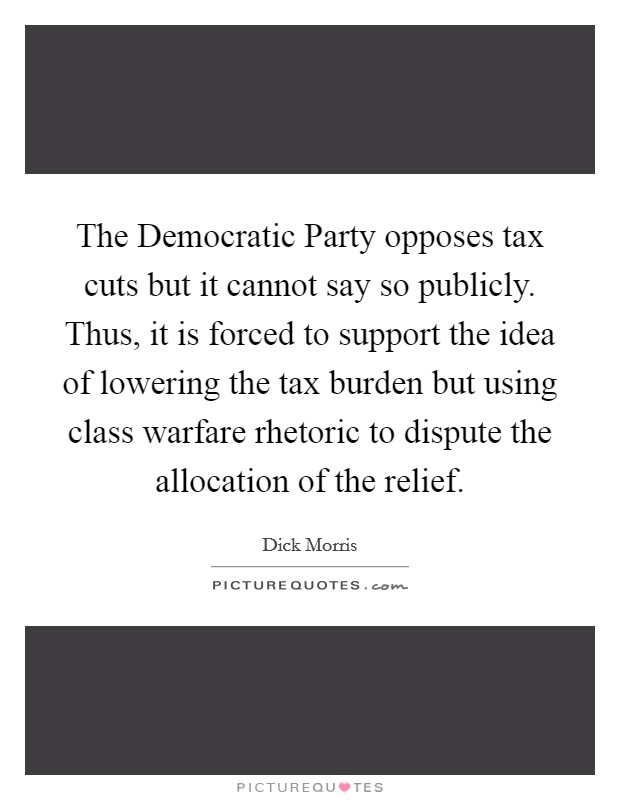 The Democratic Party opposes tax cuts but it cannot say so publicly. Thus, it is forced to support the idea of lowering the tax burden but using class warfare rhetoric to dispute the allocation of the relief Picture Quote #1