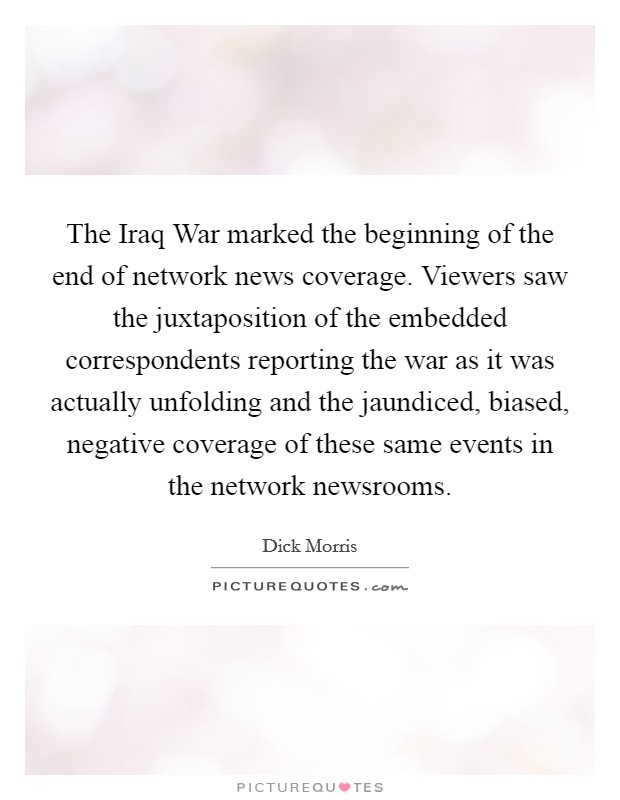 The Iraq War marked the beginning of the end of network news coverage. Viewers saw the juxtaposition of the embedded correspondents reporting the war as it was actually unfolding and the jaundiced, biased, negative coverage of these same events in the network newsrooms Picture Quote #1