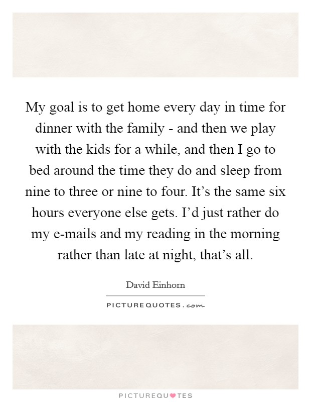 My goal is to get home every day in time for dinner with the family - and then we play with the kids for a while, and then I go to bed around the time they do and sleep from nine to three or nine to four. It's the same six hours everyone else gets. I'd just rather do my e-mails and my reading in the morning rather than late at night, that's all Picture Quote #1