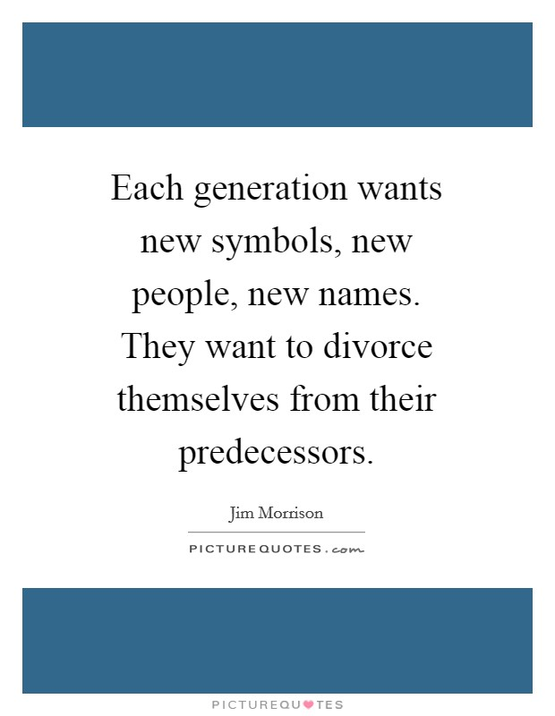 Each generation wants new symbols, new people, new names. They want to divorce themselves from their predecessors Picture Quote #1