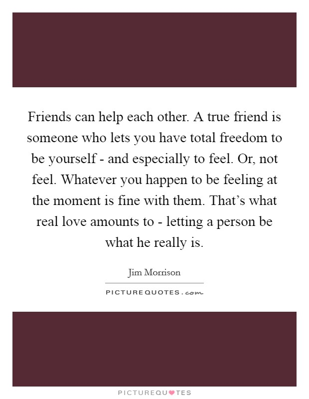 Friends can help each other. A true friend is someone who lets you have total freedom to be yourself - and especially to feel. Or, not feel. Whatever you happen to be feeling at the moment is fine with them. That's what real love amounts to - letting a person be what he really is Picture Quote #1