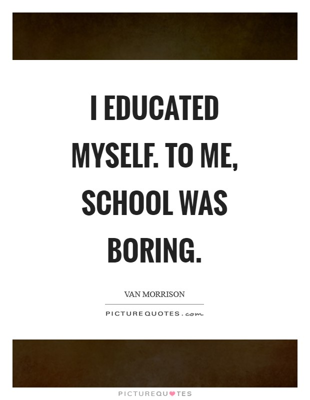 I educated myself. To me, school was boring Picture Quote #1