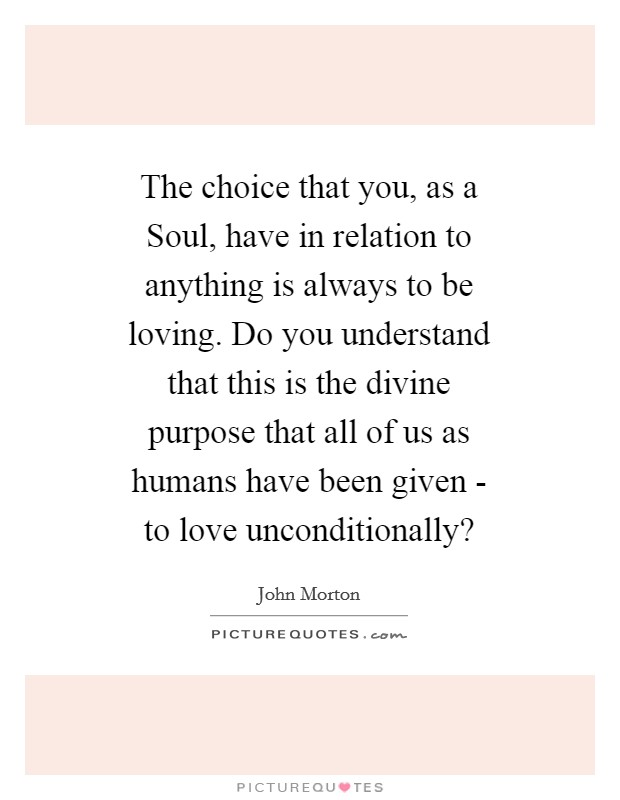 The choice that you, as a Soul, have in relation to anything is always to be loving. Do you understand that this is the divine purpose that all of us as humans have been given - to love unconditionally? Picture Quote #1