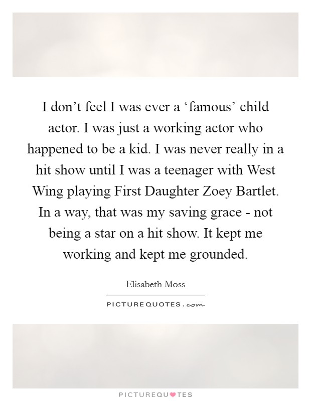 I don't feel I was ever a 'famous' child actor. I was just a working actor who happened to be a kid. I was never really in a hit show until I was a teenager with West Wing playing First Daughter Zoey Bartlet. In a way, that was my saving grace - not being a star on a hit show. It kept me working and kept me grounded Picture Quote #1