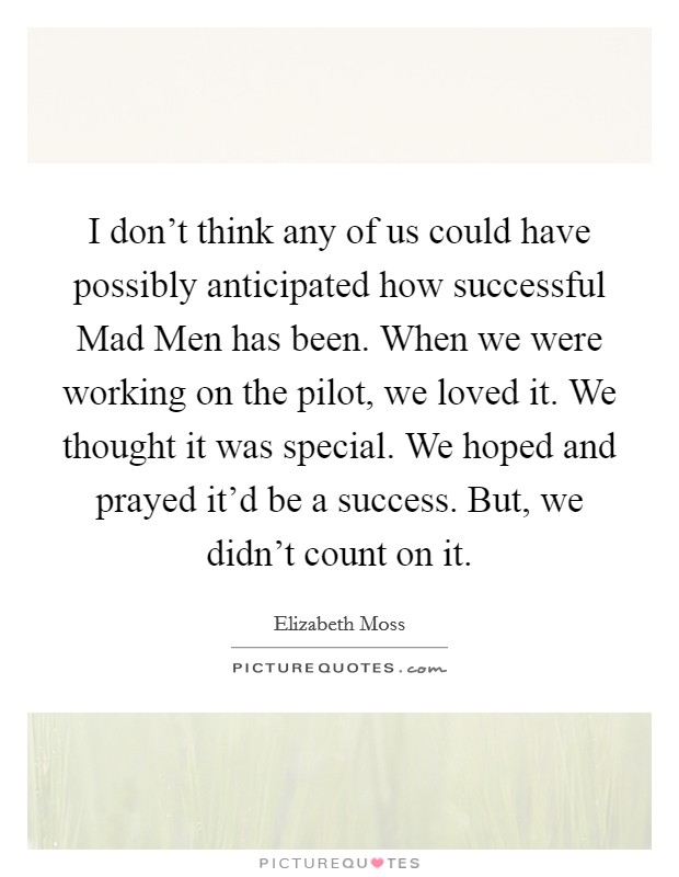 I don't think any of us could have possibly anticipated how successful Mad Men has been. When we were working on the pilot, we loved it. We thought it was special. We hoped and prayed it'd be a success. But, we didn't count on it Picture Quote #1