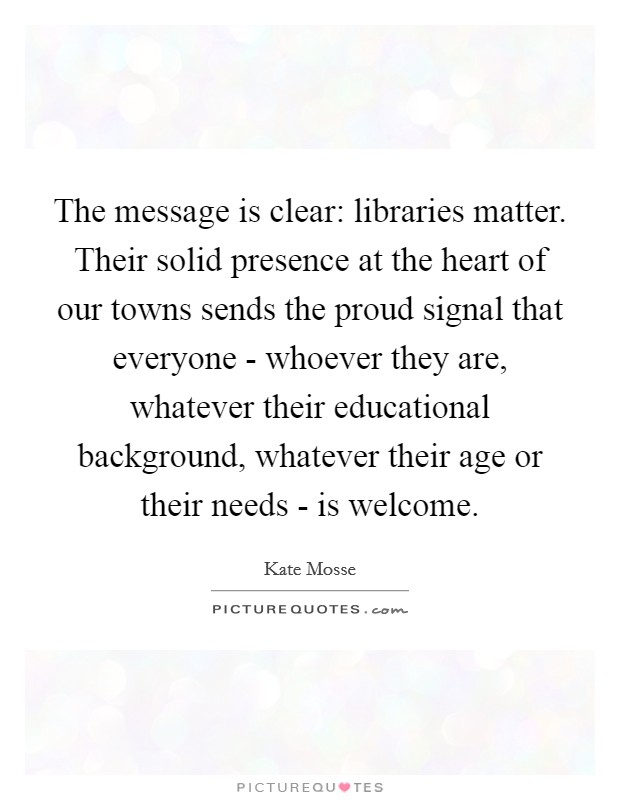 The message is clear: libraries matter. Their solid presence at the heart of our towns sends the proud signal that everyone - whoever they are, whatever their educational background, whatever their age or their needs - is welcome Picture Quote #1