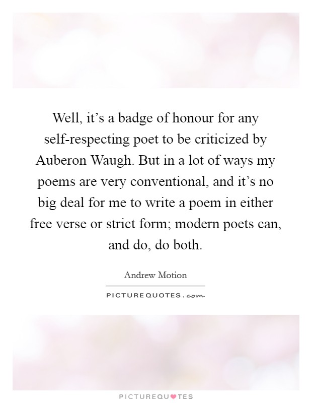 Well, it's a badge of honour for any self-respecting poet to be criticized by Auberon Waugh. But in a lot of ways my poems are very conventional, and it's no big deal for me to write a poem in either free verse or strict form; modern poets can, and do, do both Picture Quote #1