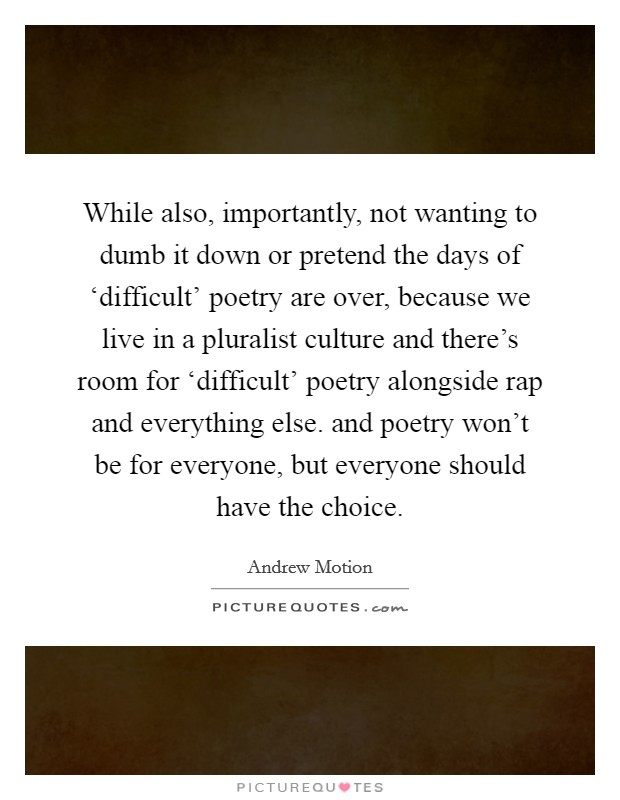 While also, importantly, not wanting to dumb it down or pretend the days of 'difficult' poetry are over, because we live in a pluralist culture and there's room for 'difficult' poetry alongside rap and everything else. and poetry won't be for everyone, but everyone should have the choice Picture Quote #1