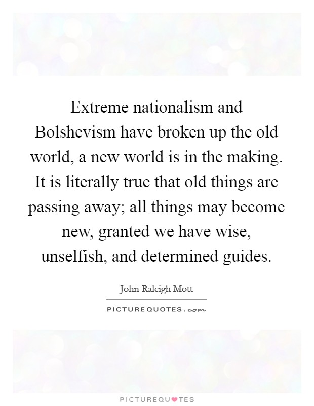 Extreme nationalism and Bolshevism have broken up the old world, a new world is in the making. It is literally true that old things are passing away; all things may become new, granted we have wise, unselfish, and determined guides Picture Quote #1