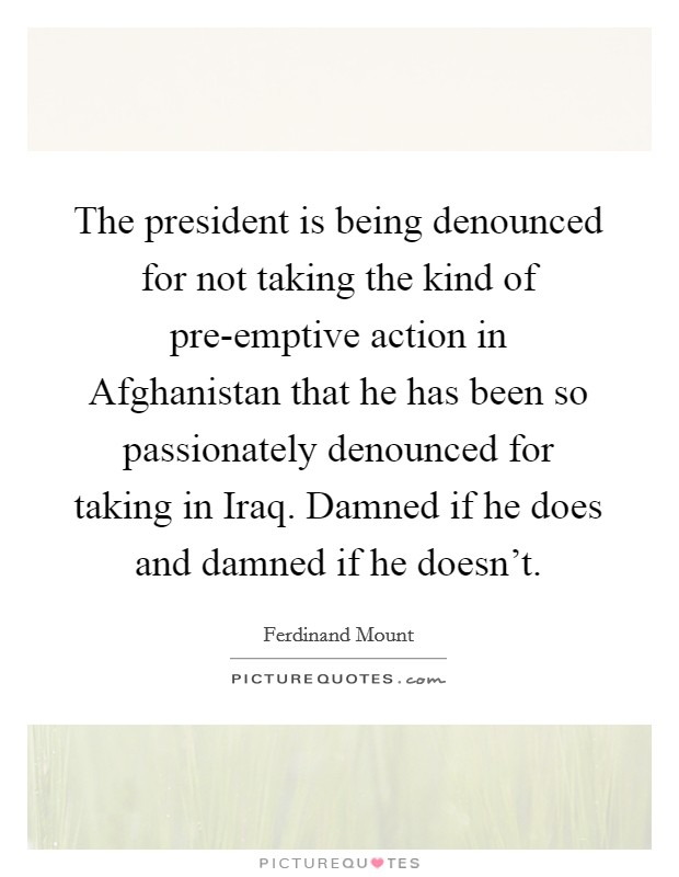 The president is being denounced for not taking the kind of pre-emptive action in Afghanistan that he has been so passionately denounced for taking in Iraq. Damned if he does and damned if he doesn't Picture Quote #1