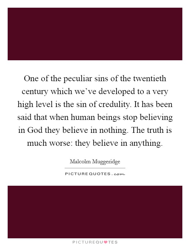 One of the peculiar sins of the twentieth century which we've developed to a very high level is the sin of credulity. It has been said that when human beings stop believing in God they believe in nothing. The truth is much worse: they believe in anything Picture Quote #1