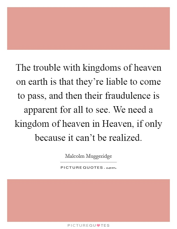 The trouble with kingdoms of heaven on earth is that they're liable to come to pass, and then their fraudulence is apparent for all to see. We need a kingdom of heaven in Heaven, if only because it can't be realized Picture Quote #1