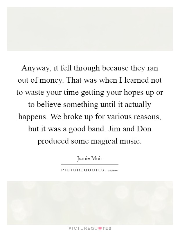 Anyway, it fell through because they ran out of money. That was when I learned not to waste your time getting your hopes up or to believe something until it actually happens. We broke up for various reasons, but it was a good band. Jim and Don produced some magical music Picture Quote #1