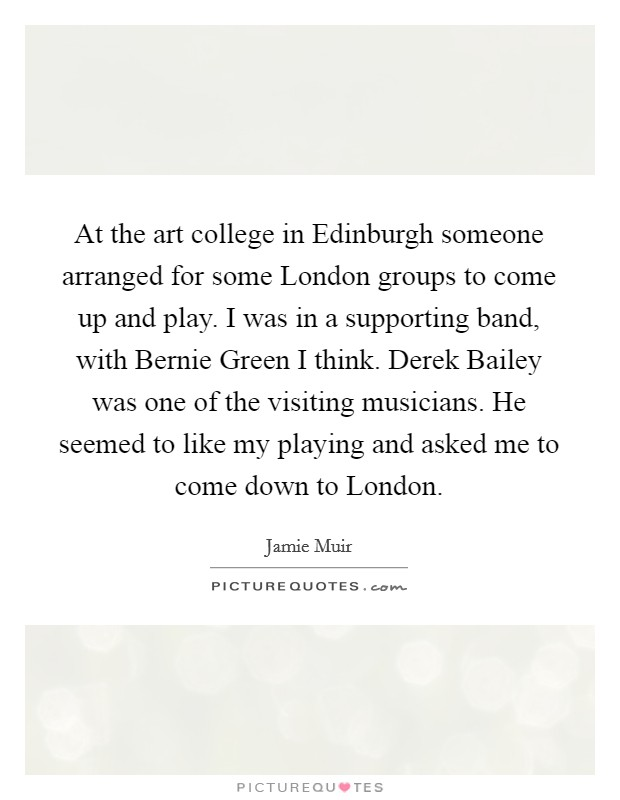 At the art college in Edinburgh someone arranged for some London groups to come up and play. I was in a supporting band, with Bernie Green I think. Derek Bailey was one of the visiting musicians. He seemed to like my playing and asked me to come down to London Picture Quote #1