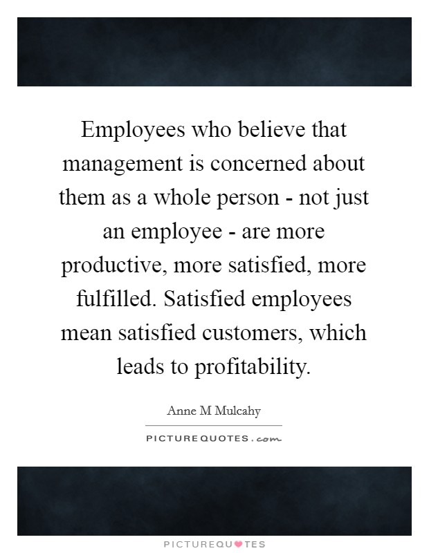 Employees who believe that management is concerned about them as a whole person - not just an employee - are more productive, more satisfied, more fulfilled. Satisfied employees mean satisfied customers, which leads to profitability Picture Quote #1