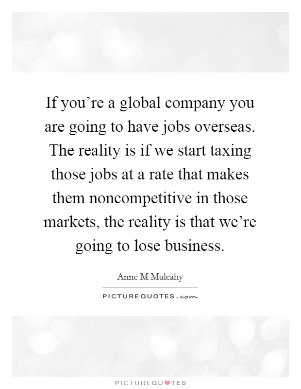 If you're a global company you are going to have jobs overseas. The reality is if we start taxing those jobs at a rate that makes them noncompetitive in those markets, the reality is that we're going to lose business Picture Quote #1
