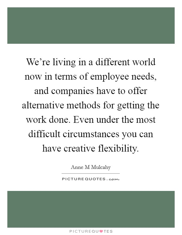 We're living in a different world now in terms of employee needs, and companies have to offer alternative methods for getting the work done. Even under the most difficult circumstances you can have creative flexibility Picture Quote #1