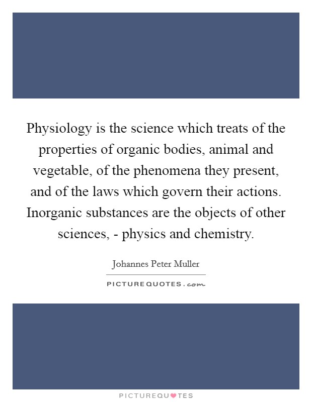Physiology is the science which treats of the properties of organic bodies, animal and vegetable, of the phenomena they present, and of the laws which govern their actions. Inorganic substances are the objects of other sciences, - physics and chemistry Picture Quote #1