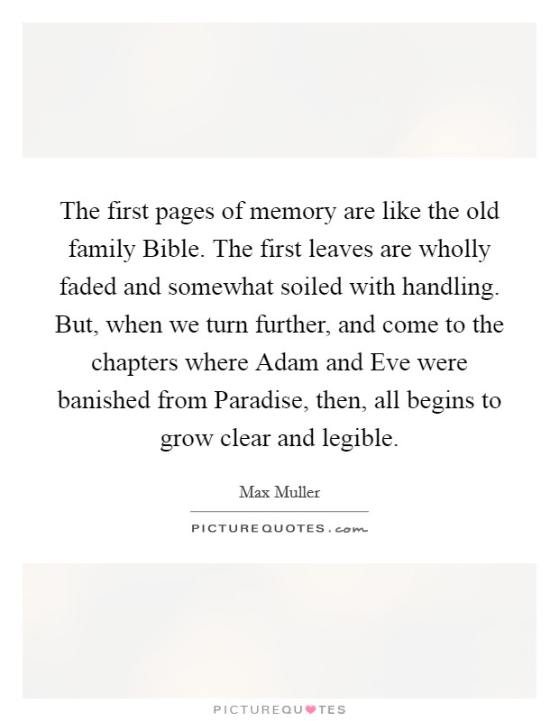 The first pages of memory are like the old family Bible. The first leaves are wholly faded and somewhat soiled with handling. But, when we turn further, and come to the chapters where Adam and Eve were banished from Paradise, then, all begins to grow clear and legible Picture Quote #1