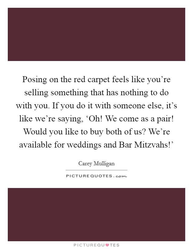 Posing on the red carpet feels like you're selling something that has nothing to do with you. If you do it with someone else, it's like we're saying, 'Oh! We come as a pair! Would you like to buy both of us? We're available for weddings and Bar Mitzvahs!' Picture Quote #1
