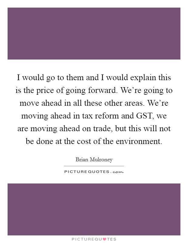 I would go to them and I would explain this is the price of going forward. We're going to move ahead in all these other areas. We're moving ahead in tax reform and GST, we are moving ahead on trade, but this will not be done at the cost of the environment Picture Quote #1