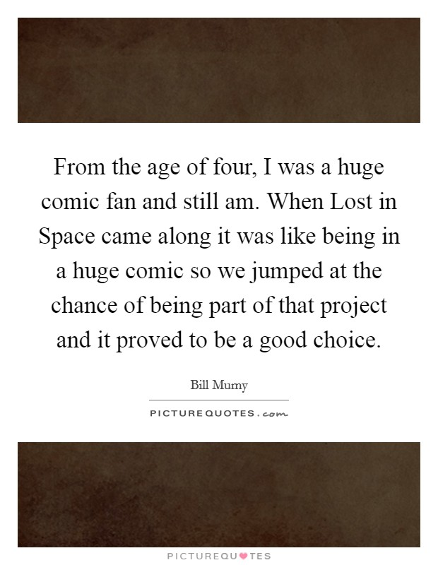 From the age of four, I was a huge comic fan and still am. When Lost in Space came along it was like being in a huge comic so we jumped at the chance of being part of that project and it proved to be a good choice Picture Quote #1