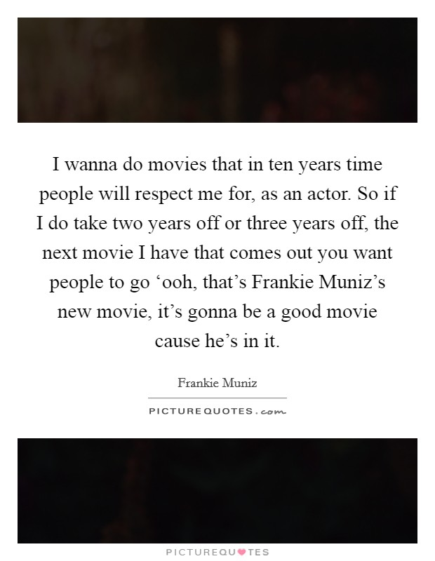 I wanna do movies that in ten years time people will respect me for, as an actor. So if I do take two years off or three years off, the next movie I have that comes out you want people to go 'ooh, that's Frankie Muniz's new movie, it's gonna be a good movie cause he's in it Picture Quote #1