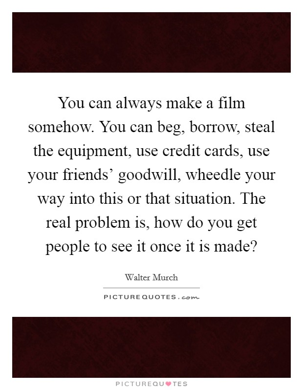You can always make a film somehow. You can beg, borrow, steal the equipment, use credit cards, use your friends' goodwill, wheedle your way into this or that situation. The real problem is, how do you get people to see it once it is made? Picture Quote #1