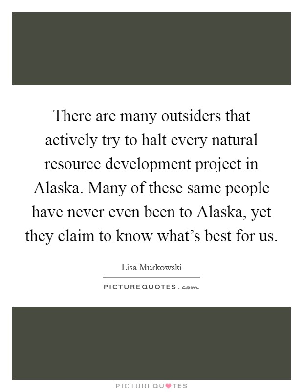 There are many outsiders that actively try to halt every natural resource development project in Alaska. Many of these same people have never even been to Alaska, yet they claim to know what's best for us Picture Quote #1