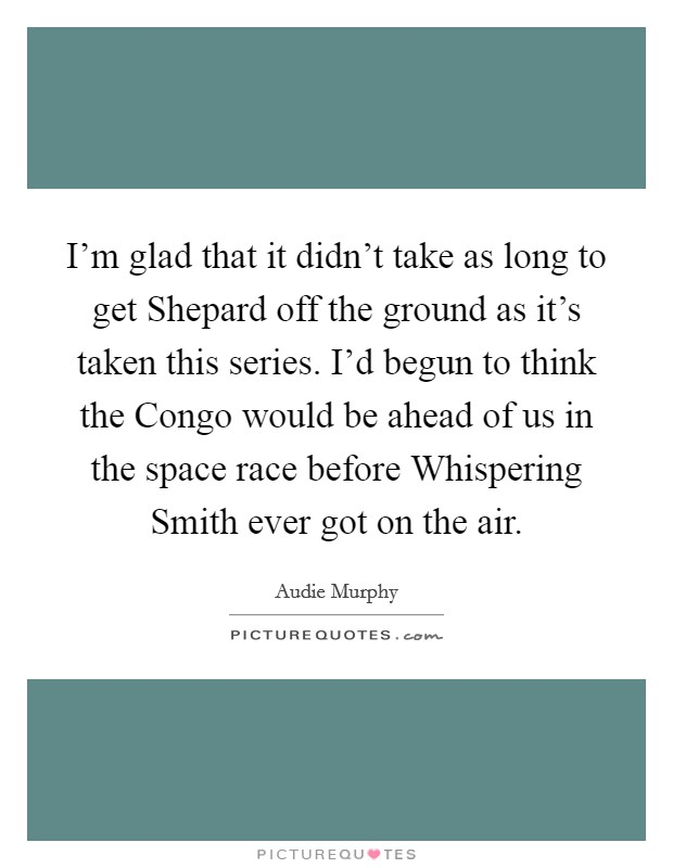 I'm glad that it didn't take as long to get Shepard off the ground as it's taken this series. I'd begun to think the Congo would be ahead of us in the space race before Whispering Smith ever got on the air Picture Quote #1