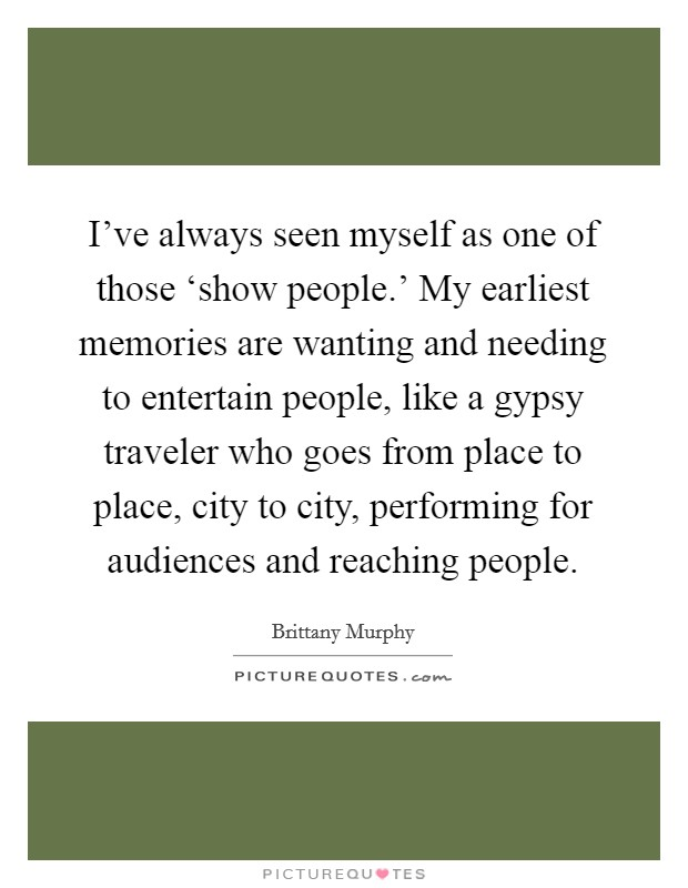I've always seen myself as one of those 'show people.' My earliest memories are wanting and needing to entertain people, like a gypsy traveler who goes from place to place, city to city, performing for audiences and reaching people Picture Quote #1