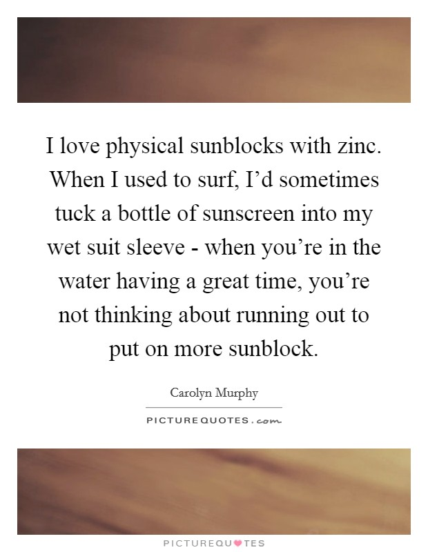 I love physical sunblocks with zinc. When I used to surf, I'd sometimes tuck a bottle of sunscreen into my wet suit sleeve - when you're in the water having a great time, you're not thinking about running out to put on more sunblock Picture Quote #1