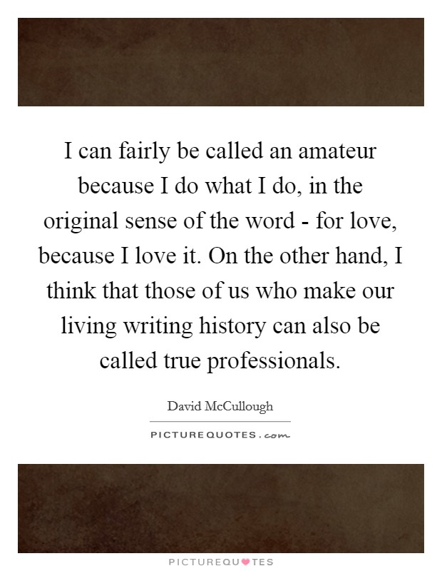 I can fairly be called an amateur because I do what I do, in the original sense of the word - for love, because I love it. On the other hand, I think that those of us who make our living writing history can also be called true professionals Picture Quote #1