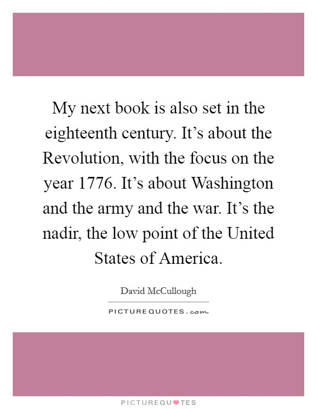 My next book is also set in the eighteenth century. It's about the Revolution, with the focus on the year 1776. It's about Washington and the army and the war. It's the nadir, the low point of the United States of America Picture Quote #1