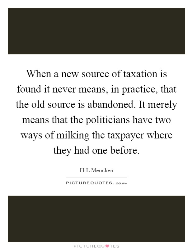 When a new source of taxation is found it never means, in practice, that the old source is abandoned. It merely means that the politicians have two ways of milking the taxpayer where they had one before Picture Quote #1